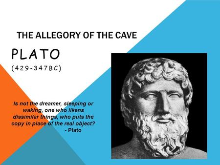 THE ALLEGORY OF THE CAVE PLATO (429-347BC) Is not the dreamer, sleeping or waking, one who likens dissimilar things, who puts the copy in place of the.