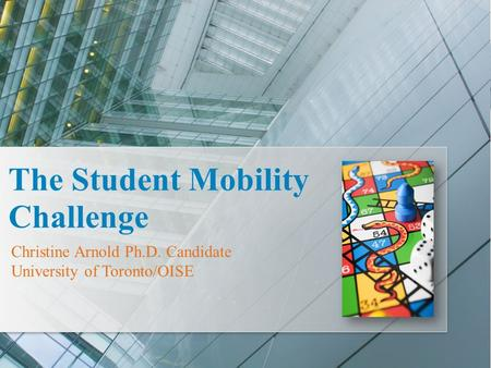 Christine Arnold Ph.D. Candidate University of Toronto/OISE The Student Mobility Challenge.