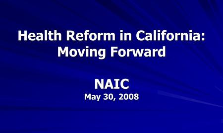 Health Reform in California: Moving Forward NAIC May 30, 2008.