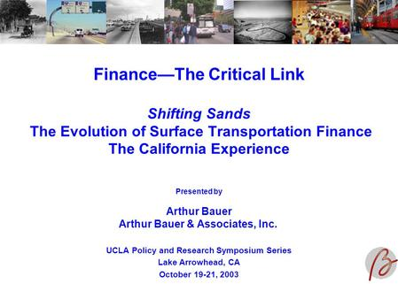 Finance—The Critical Link Shifting Sands The Evolution of Surface Transportation Finance The California Experience UCLA Policy and Research Symposium Series.