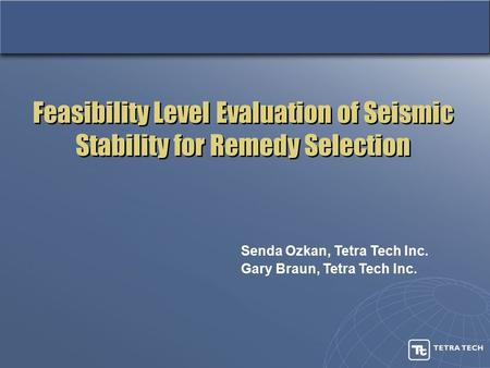 Feasibility Level Evaluation of Seismic Stability for Remedy Selection Senda Ozkan, Tetra Tech Inc. Gary Braun, Tetra Tech Inc.