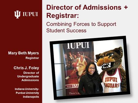 Director of Admissions + Registrar: Combining Forces to Support Student Success Mary Beth Myers Registrar Chris J. Foley Director of Undergraduate Admissions.