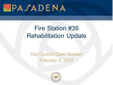 Fire Station #39 Rehabilitation Update City Council Open Session February 6, 2012.