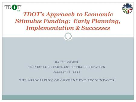 RALPH COMER TENNESSEE DEPARTMENT of TRANSPORTATION January 19, 2010 THE ASSOCIATION OF GOVERNMENT ACCOUNTANTS TDOT's Approach to Economic Stimulus Funding:
