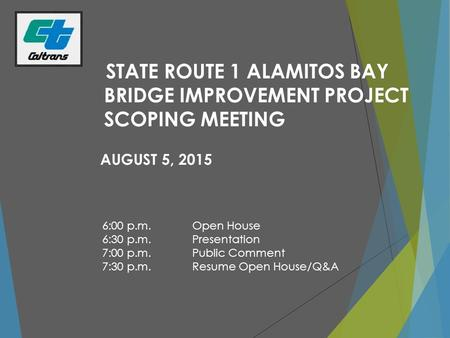 STATE ROUTE 1 ALAMITOS BAY BRIDGE IMPROVEMENT PROJECT SCOPING MEETING AUGUST 5, 2015 6:00 p.m.Open House 6:30 p.m.Presentation 7:00 p.m.Public Comment.