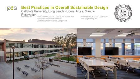 Best Practices in Overall Sustainable Design Cal State University, Long Beach - Liberal Arts 2, 3 and 4 Renovation Presented By:Mark Zakhour,, CASp, LEED.