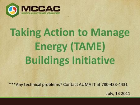 Taking Action to Manage Energy (TAME) Buildings Initiative July, 13 2011 ***Any technical problems? Contact AUMA IT at 780-433-4431.