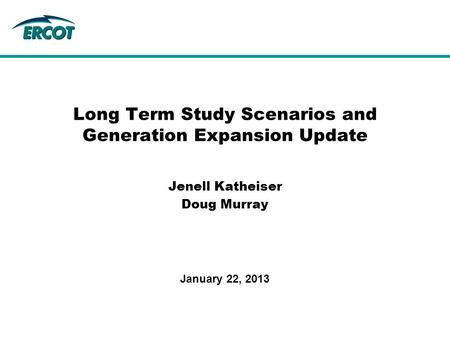 Jenell Katheiser Doug Murray Long Term Study Scenarios and Generation Expansion Update January 22, 2013.