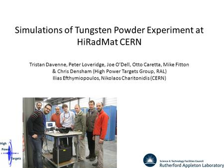 1 Simulations of Tungsten Powder Experiment at HiRadMat CERN Tristan Davenne, Peter Loveridge, Joe O'Dell, Otto Caretta, Mike Fitton & Chris Densham (High.