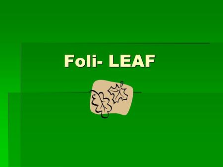 Foli- LEAF. Bifoliate  Adj  Having two leaves Defoliant  Noun  A chemical which makes the leaves drop off.