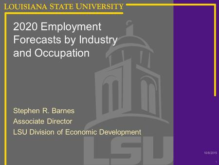 10/8/2015 1 2020 Employment Forecasts by Industry and Occupation Stephen R. Barnes Associate Director LSU Division of Economic Development.