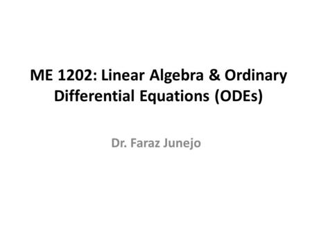 ME 1202: Linear Algebra & Ordinary Differential Equations (ODEs) Dr. Faraz Junejo.