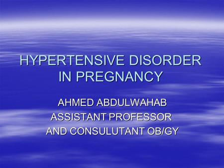HYPERTENSIVE DISORDER IN PREGNANCY AHMED ABDULWAHAB ASSISTANT PROFESSOR AND CONSULUTANT OB/GY.