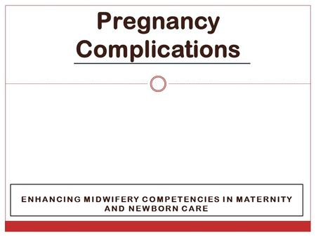 ENHANCING MIDWIFERY COMPETENCIES IN MATERNITY AND NEWBORN CARE Pregnancy Complications.