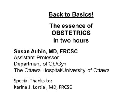 Back to Basics! The essence of OBSTETRICS in two hours Susan Aubin, MD, FRCSC Assistant Professor Department of Ob/Gyn The Ottawa Hospital/University of.