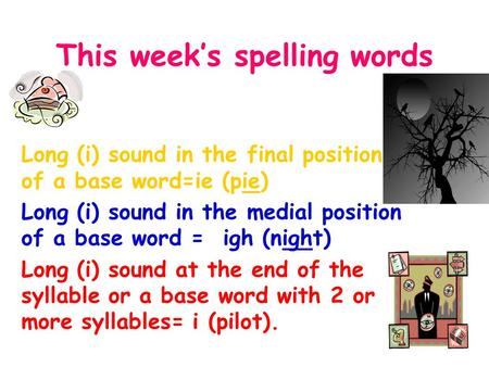 This week's spelling words Long (i) sound in the final position of a base word=ie (pie) Long (i) sound in the medial position of a base word = igh (night)