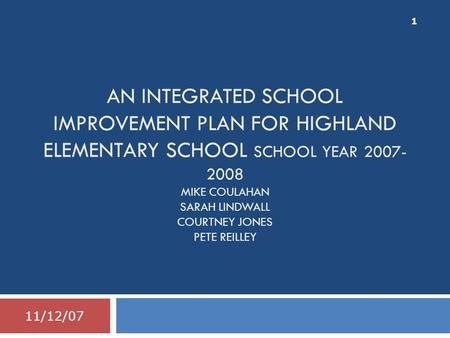 AN INTEGRATED SCHOOL IMPROVEMENT PLAN FOR HIGHLAND ELEMENTARY SCHOOL SCHOOL YEAR 2007- 2008 MIKE COULAHAN SARAH LINDWALL COURTNEY JONES PETE REILLEY 11/12/07.