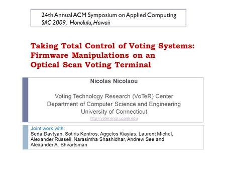Taking Total Control of Voting Systems: Firmware Manipulations on an Optical Scan Voting Terminal Nicolas Nicolaou Voting Technology Research (VoTeR) Center.