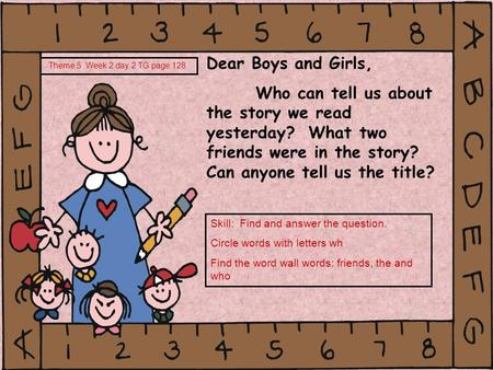 Dear Boys and Girls, Who can tell us about the story we read yesterday? What two friends were in the story? Can anyone tell us the title? Theme 5 Week.
