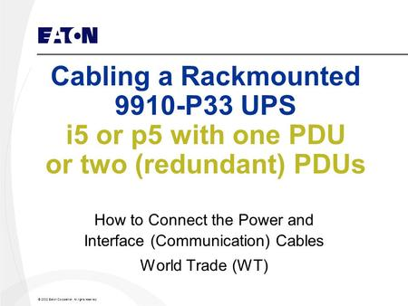 © 2002 Eaton Corporation. All rights reserved. Cabling a Rackmounted 9910-P33 UPS i5 or p5 with one PDU or two (redundant) PDUs How to Connect the Power.