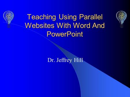 Teaching Using Parallel Websites With Word And PowerPoint Dr. Jeffrey Hill.