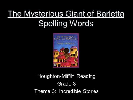 The Mysterious Giant of Barletta Spelling Words Houghton-Mifflin Reading Grade 3 Theme 3: Incredible Stories.