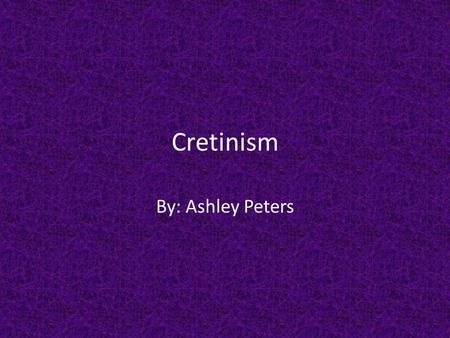 Cretinism By: Ashley Peters. Description Form of hypothyroidism Lack of thyroid gland activity Causes very serious slowing in physical and mental development.