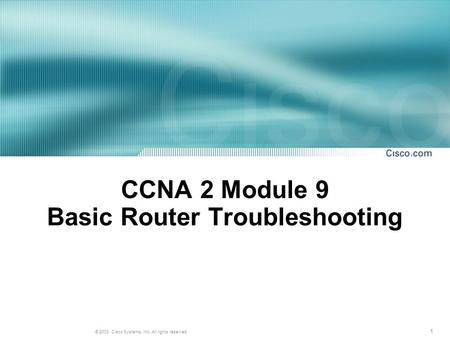 1 © 2003, Cisco Systems, Inc. All rights reserved. CCNA 2 Module 9 Basic Router Troubleshooting.