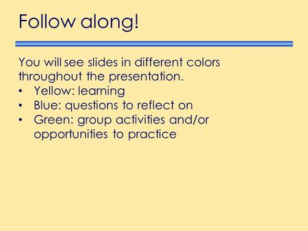 You will see slides in different colors throughout the presentation. Yellow: learning Blue: questions to reflect on Green: group activities and/or opportunities.