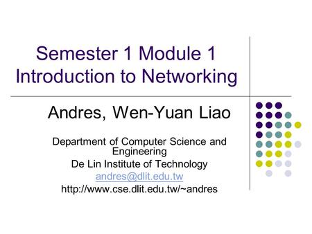 Semester 1 Module 1 Introduction to Networking Andres, Wen-Yuan Liao Department of Computer Science and Engineering De Lin Institute of Technology