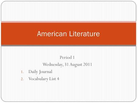 Period 1 Wednesday, 31 August 2011 1. Daily Journal 2. Vocabulary List 4 American Literature.