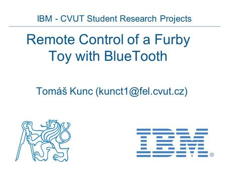 IBM - CVUT Student Research Projects Remote Control of a Furby Toy with BlueTooth Tomáš Kunc