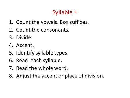 Syllable ÷ 1.Count the vowels. Box suffixes. 2.Count the consonants. 3.Divide. 4.Accent. 5.Identify syllable types. 6.Read each syllable. 7.Read the whole.