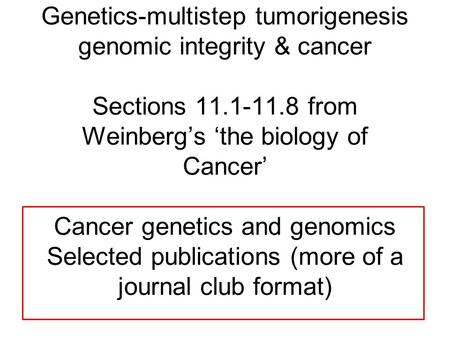 Genetics-multistep tumorigenesis genomic integrity & cancer Sections 11.1-11.8 from Weinberg's 'the biology of Cancer' Cancer genetics and genomics Selected.