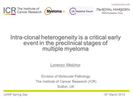 In partnership with UKMF Spring Day13 th March 2013 Intra-clonal heterogeneity is a critical early event in the preclinical stages of multiple myeloma.