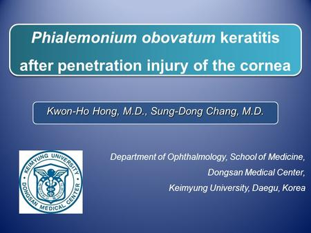 Phialemonium obovatum keratitis after penetration injury of the cornea Kwon-Ho Hong, M.D., Sung-Dong Chang, M.D. Department of Ophthalmology, School of.