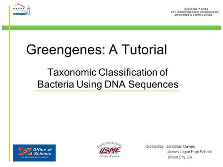 Greengenes: A Tutorial Taxonomic Classification of Bacteria Using DNA Sequences Created by: Jonathan Davies James Logan High School Union City, CA.