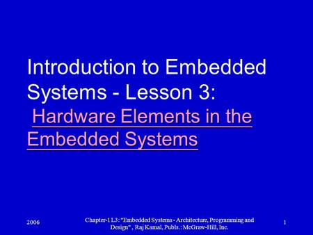 2006 Chapter-1 L3: Embedded Systems - Architecture, Programming and Design, Raj Kamal, Publs.: McGraw-Hill, Inc. 1 Hardware Elements in the Embedded.