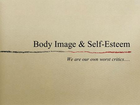 Body Image & Self-Esteem We are our own worst critics.....
