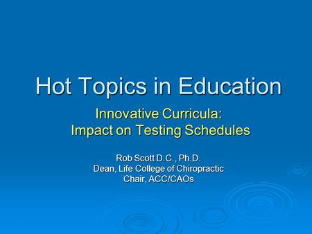 Hot Topics in Education Innovative Curricula: Impact on Testing Schedules Impact on Testing Schedules Rob Scott D.C., Ph.D. Dean, Life College of Chiropractic.
