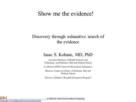 Show me the evidence! Discovery through exhaustive search of the evidence Isaac S. Kohane, MD, PhD Associate Professor of Health Sciences and Technology.