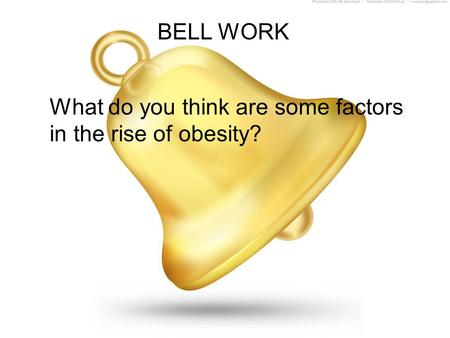 BELL WORK What do you think are some factors in the rise of obesity?