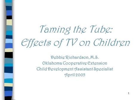 1 Taming the Tube: Effects of TV on Children Debbie Richardson, M.S. Oklahoma Cooperative Extension Child Development Assistant Specialist April 2005.