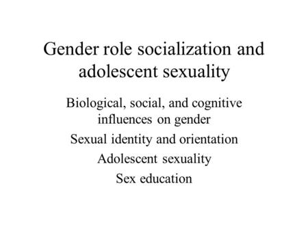 sexuality in adolescence  what is sex  what is abstinence  gender role socialization and adolescent sexuality biological social and cognitive influences on gender sexual