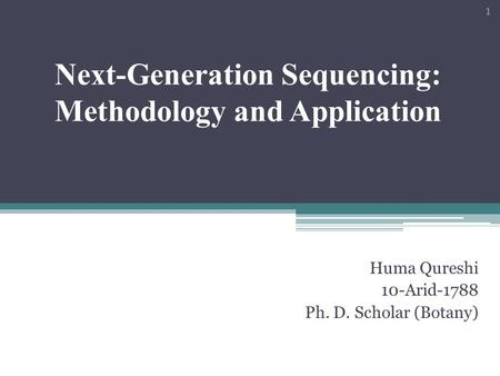 Next-Generation Sequencing: Methodology and Application Huma Qureshi 10-Arid-1788 Ph. D. Scholar (Botany) 1.
