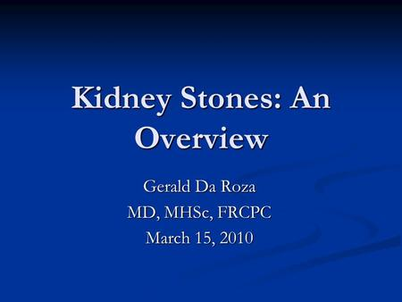 Kidney Stones: An Overview Gerald Da Roza MD, MHSc, FRCPC March 15, 2010.