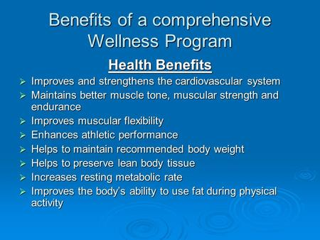 Benefits of a comprehensive Wellness Program Health Benefits  Improves and strengthens the cardiovascular system  Maintains better muscle tone, muscular.