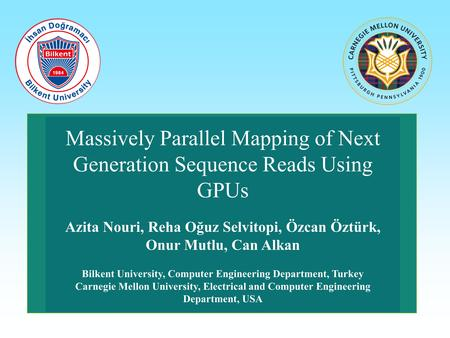 Massively Parallel Mapping of Next Generation Sequence Reads Using GPUs Azita Nouri, Reha Oğuz Selvitopi, Özcan Öztürk, Onur Mutlu, Can Alkan Bilkent University,