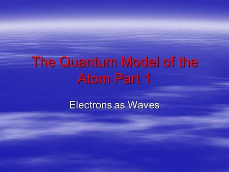 The Quantum Model of the Atom Part 1 Electrons as Waves.