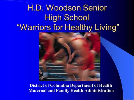 "H.D. Woodson Senior High School ""Warriors for Healthy Living"" District of Columbia Department of Health Maternal and Family Health Administration."